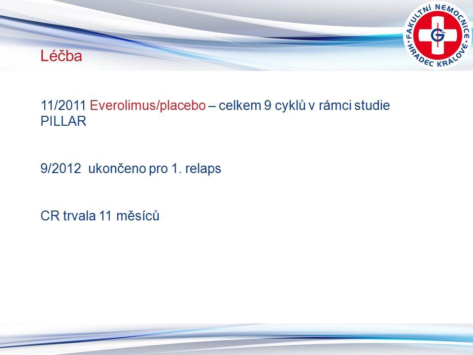 9 Léčba 11/2011 Everolimus/placebo – celkem 9 cyklů v rámci studie PILLAR 9/2012 ukončeno pro 1. relaps CR trvala 11 měsíců