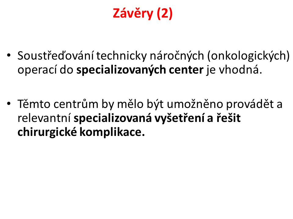 Závěry (2) Soustřeďování technicky náročných (onkologických) operací do specializovaných center je vhodná. Těmto centrům by mělo být umožněno provádět