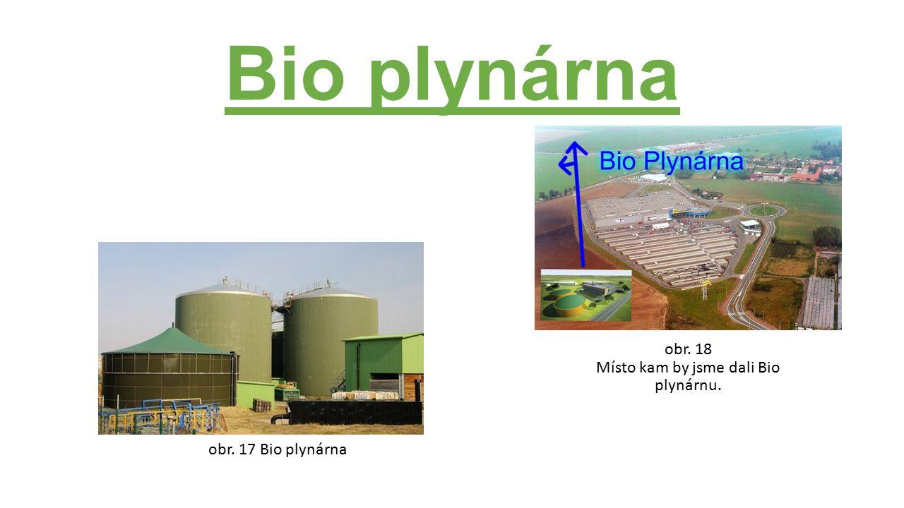 Bio plynárna obr. 17 Bio plynárna obr. 18 Místo kam by jsme dali Bio plynárnu.