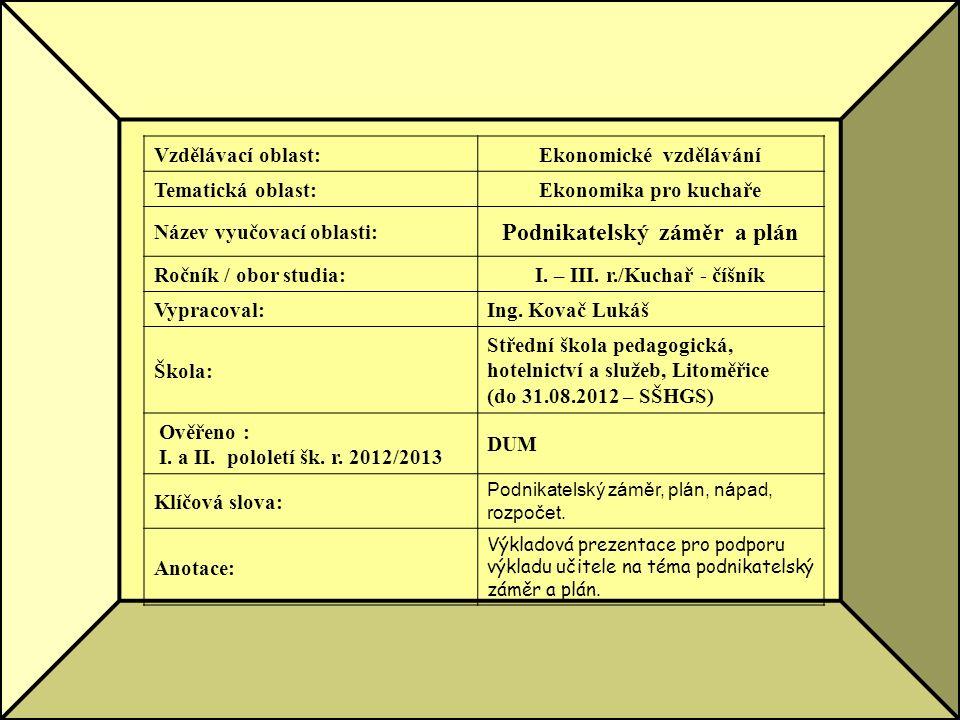 Vzdělávací oblast:Ekonomické vzdělávání Tematická oblast:Ekonomika pro kuchaře Název vyučovací oblasti: Podnikatelský záměr a plán Ročník / obor studia:I.