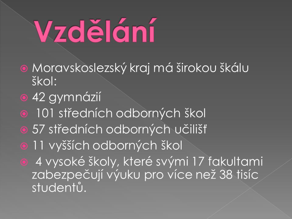  Moravskoslezský kraj má širokou škálu škol:  42 gymnázií  101 středních odborných škol  57 středních odborných učilišť  11 vyšších odborných škol  4 vysoké školy, které svými 17 fakultami zabezpečují výuku pro více než 38 tisíc studentů.