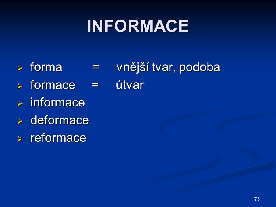 INFORMACE  forma = vnější tvar, podoba  formace = útvar  informace  deformace  reformace 73