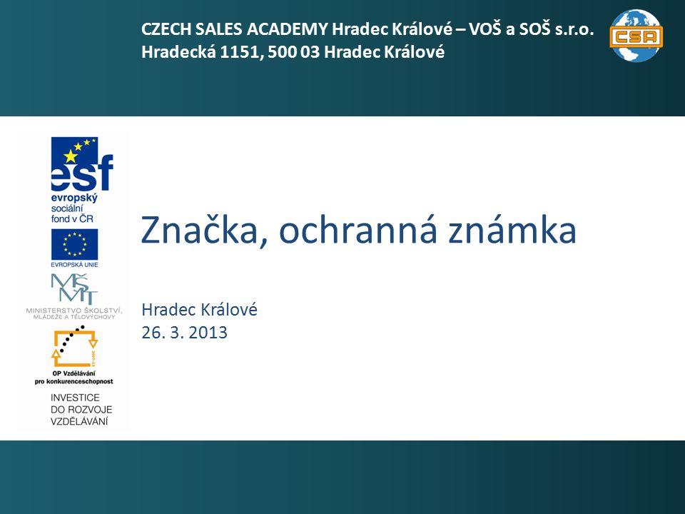 Značka, ochranná známka 1 Hradec Králové 26. 3. 2013 CZECH SALES ACADEMY Hradec Králové – VOŠ a SOŠ s.r.o. Hradecká 1151, 500 03 Hradec Králové