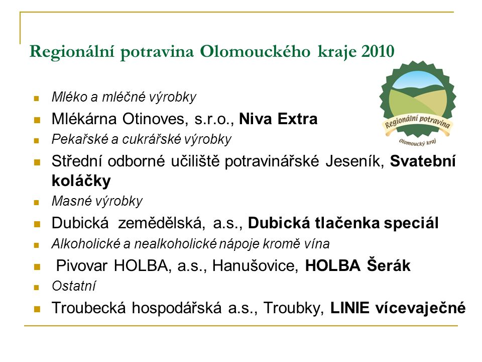 Regionální potravina Olomouckého kraje 2010 Mléko a mléčné výrobky Mlékárna Otinoves, s.r.o., Niva Extra Pekařské a cukrářské výrobky Střední odborné učiliště potravinářské Jeseník, Svatební koláčky Masné výrobky Dubická zemědělská, a.s., Dubická tlačenka speciál Alkoholické a nealkoholické nápoje kromě vína Pivovar HOLBA, a.s., Hanušovice, HOLBA Šerák Ostatní Troubecká hospodářská a.s., Troubky, LINIE vícevaječné