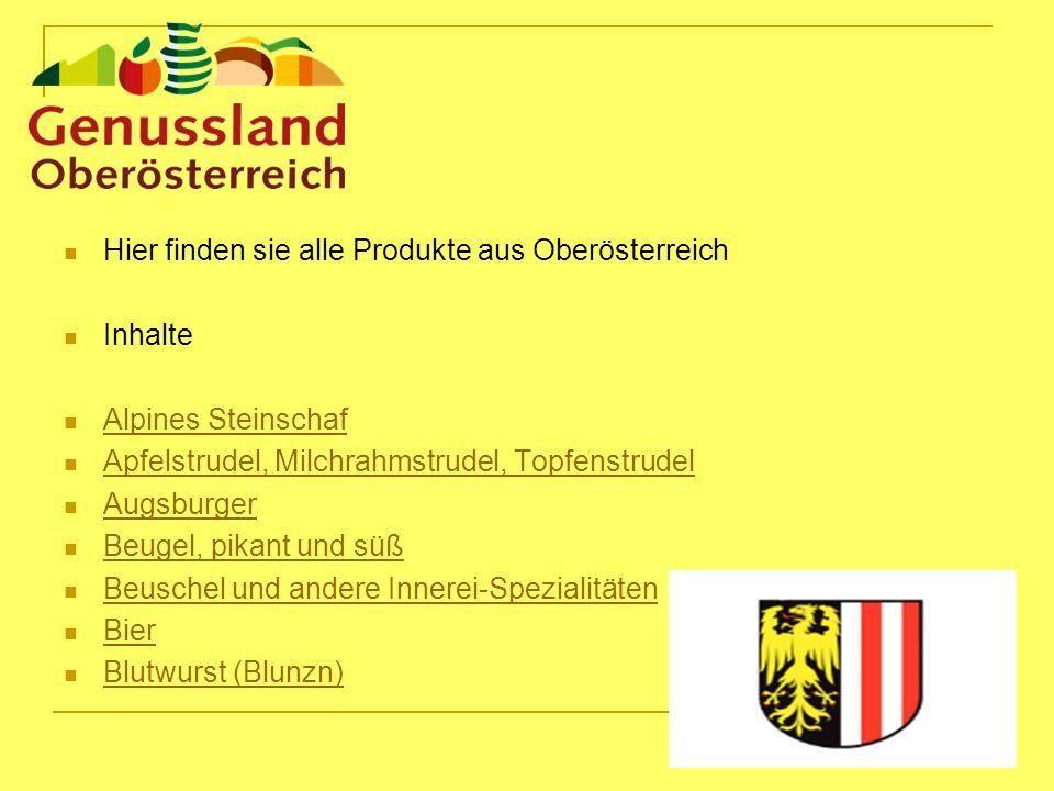 Hier finden sie alle Produkte aus Oberösterreich Inhalte Alpines Steinschaf Apfelstrudel, Milchrahmstrudel, Topfenstrudel Augsburger Beugel, pikant und süß Beuschel und andere Innerei-Spezialitäten Bier Blutwurst (Blunzn)