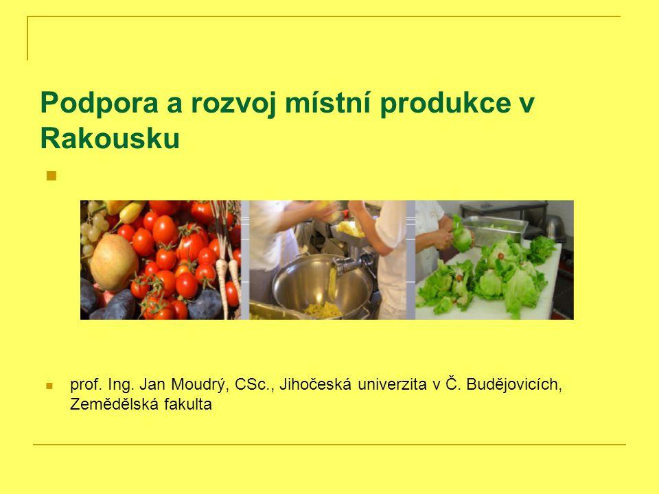 Podpora a rozvoj místní produkce v Rakousku prof. Ing. Jan Moudrý, CSc., Jihočeská univerzita v Č. Budějovicích, Zemědělská fakulta