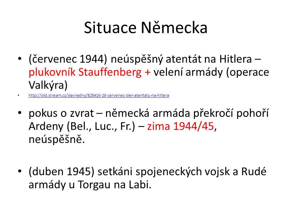 Situace Německa (červenec 1944) neúspěšný atentát na Hitlera – plukovník Stauffenberg + velení armády (operace Valkýra) http://old.stream.cz/slavnedny/825416-20-cervenec-den-atentatu-na-hitlera pokus o zvrat – německá armáda překročí pohoří Ardeny (Bel., Luc., Fr.) – zima 1944/45, neúspěšně.
