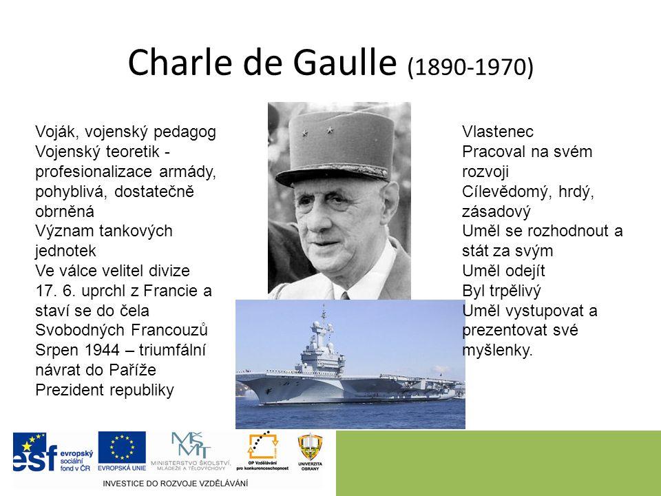 Charle de Gaulle (1890-1970) Voják, vojenský pedagog Vojenský teoretik - profesionalizace armády, pohyblivá, dostatečně obrněná Význam tankových jednotek Ve válce velitel divize 17.