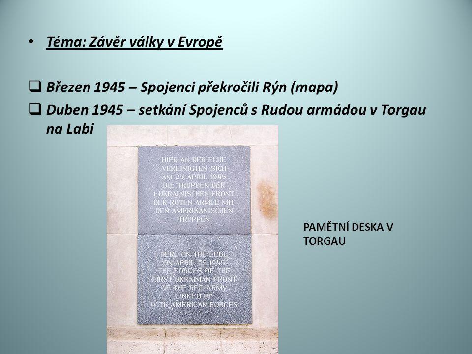 Téma: Závěr války v Evropě  Březen 1945 – Spojenci překročili Rýn (mapa)  Duben 1945 – setkání Spojenců s Rudou armádou v Torgau na Labi PAMĚTNÍ DESKA V TORGAU