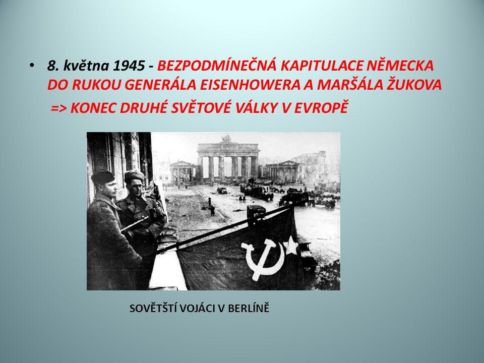8. května 1945 - BEZPODMÍNEČNÁ KAPITULACE NĚMECKA DO RUKOU GENERÁLA EISENHOWERA A MARŠÁLA ŽUKOVA => KONEC DRUHÉ SVĚTOVÉ VÁLKY V EVROPĚ SOVĚTŠTÍ VOJÁCI