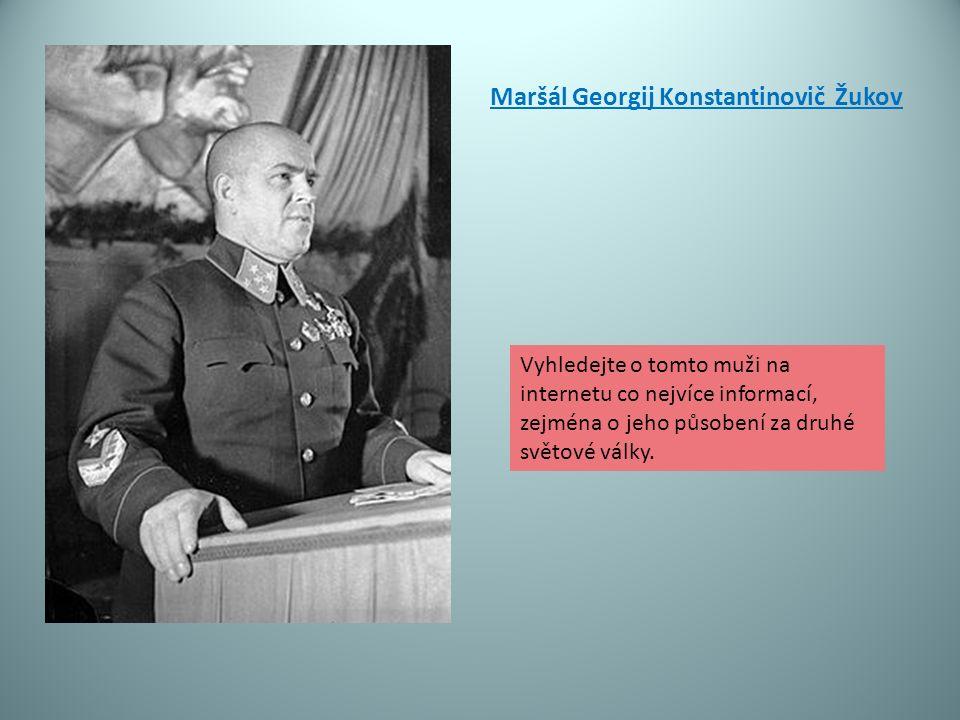Maršál Georgij Konstantinovič Žukov Vyhledejte o tomto muži na internetu co nejvíce informací, zejména o jeho působení za druhé světové války.