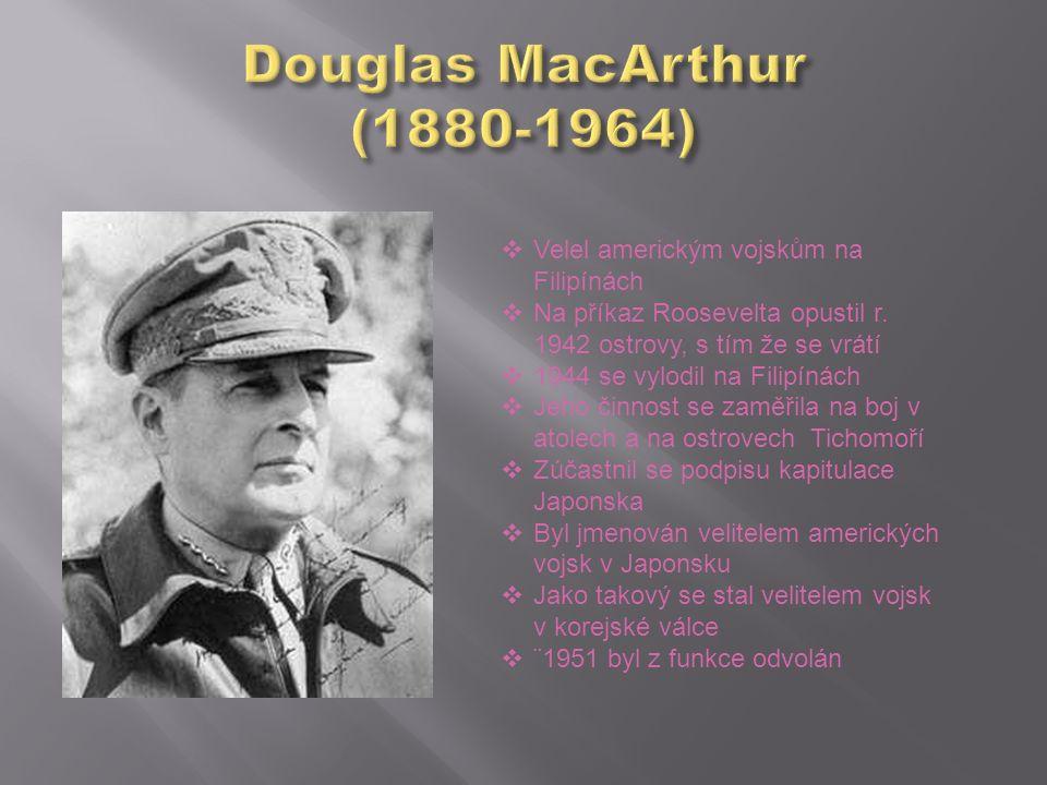  Velel americkým vojskům na Filipínách  Na příkaz Roosevelta opustil r. 1942 ostrovy, s tím že se vrátí  1944 se vylodil na Filipínách  Jeho činno