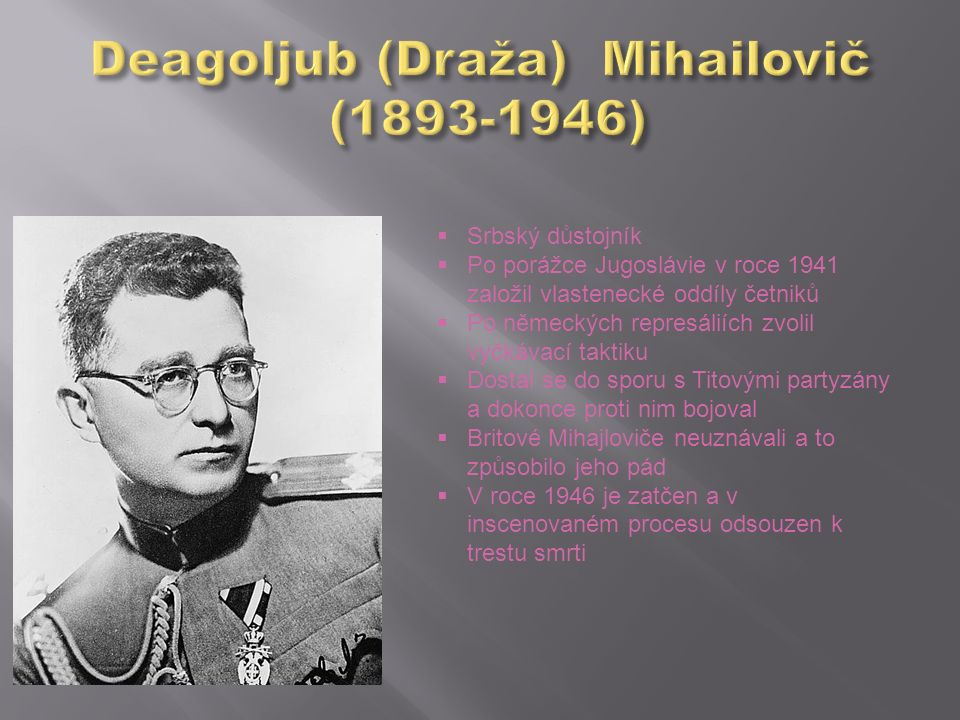  Srbský důstojník  Po porážce Jugoslávie v roce 1941 založil vlastenecké oddíly četniků  Po německých represáliích zvolil vyčkávací taktiku  Dosta