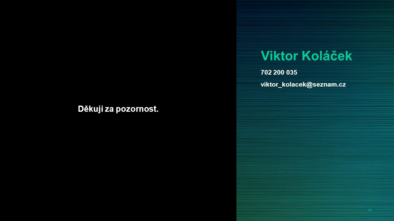 13 Viktor Koláček Děkuji za pozornost. 702 200 035 viktor_kolacek@seznam.cz