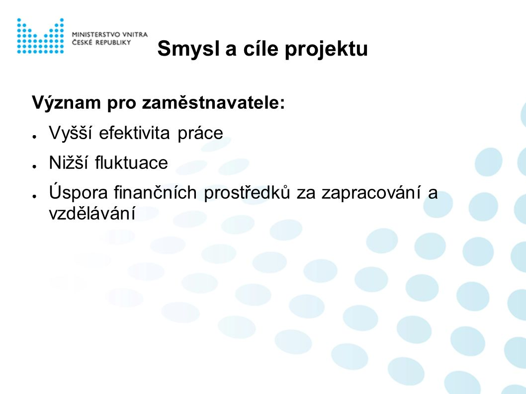 Smysl a cíle projektu Význam pro zaměstnavatele: ● Vyšší efektivita práce ● Nižší fluktuace ● Úspora finančních prostředků za zapracování a vzdělávání
