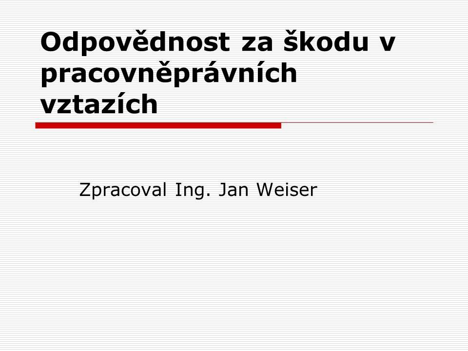 Odpovědnost za škodu v pracovněprávních vztazích Zpracoval Ing. Jan Weiser