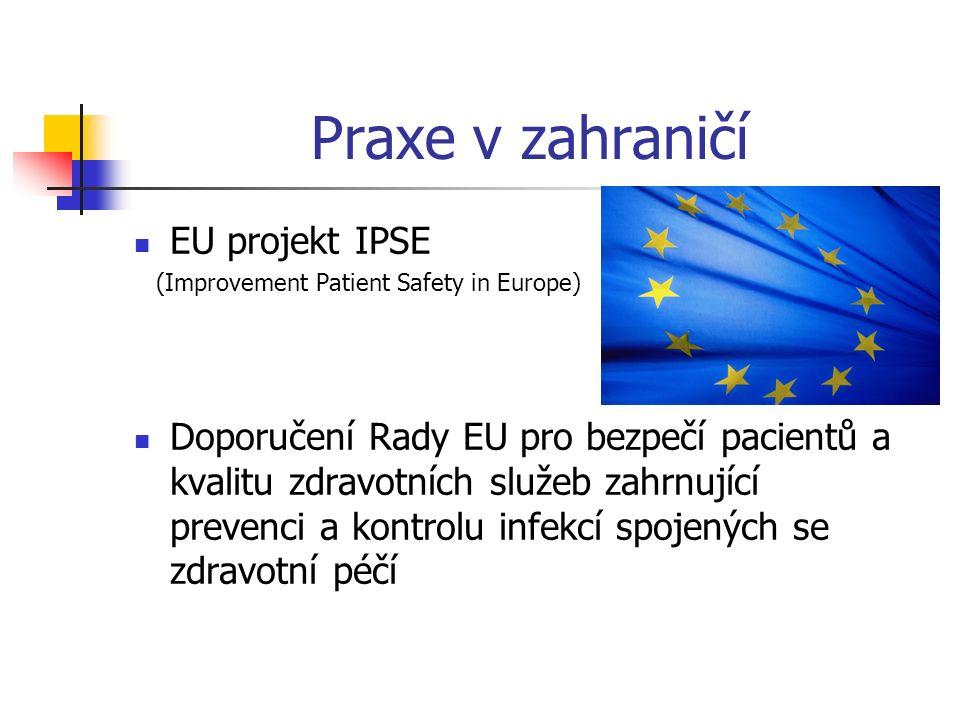 Praxe v zahraničí EU projekt IPSE (Improvement Patient Safety in Europe) Doporučení Rady EU pro bezpečí pacientů a kvalitu zdravotních služeb zahrnující prevenci a kontrolu infekcí spojených se zdravotní péčí