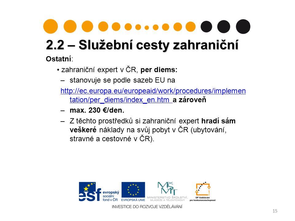 2.2 Služební cesty zahraniční 2.2 – Služební cesty zahraniční 15 Ostatní: zahraniční expert v ČR, per diems: –stanovuje se podle sazeb EU na http://ec.europa.eu/europeaid/work/procedures/implemen tation/per_diems/index_en.htm http://ec.europa.eu/europeaid/work/procedures/implemen tation/per_diems/index_en.htm a zároveň –max.
