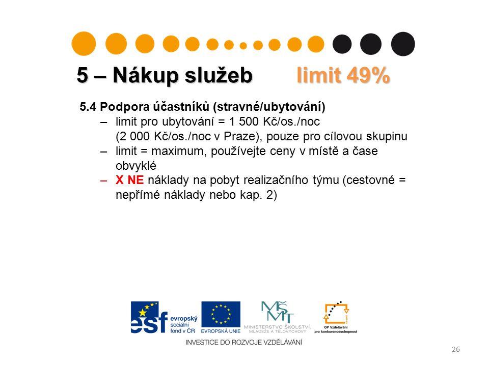 5 – Nákup služeb limit 49% 26 5.4 Podpora účastníků (stravné/ubytování) –limit pro ubytování = 1 500 Kč/os./noc (2 000 Kč/os./noc v Praze), pouze pro cílovou skupinu –limit = maximum, používejte ceny v místě a čase obvyklé –X NE náklady na pobyt realizačního týmu (cestovné = nepřímé náklady nebo kap.
