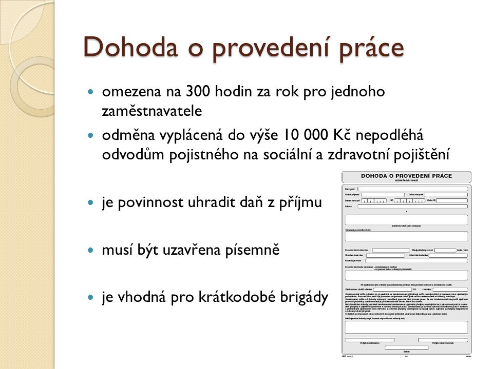 Dohoda o provedení práce omezena na 300 hodin za rok pro jednoho zaměstnavatele odměna vyplácená do výše 10 000 Kč nepodléhá odvodům pojistného na sociální a zdravotní pojištění je povinnost uhradit daň z příjmu musí být uzavřena písemně je vhodná pro krátkodobé brigády