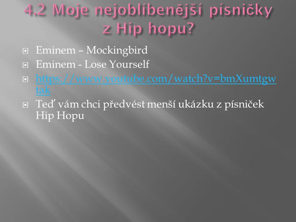  Eminem – Mockingbird  Eminem - Lose Yourself  https://www.youtube.com/watch?v=bmXumtgw tak https://www.youtube.com/watch?v=bmXumtgw tak  Teď vám chci předvést menší ukázku z písniček Hip Hopu