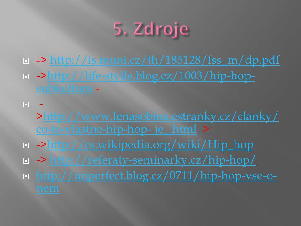  -> http://is.muni.cz/th/185128/fss_m/dp.pdfhttp://is.muni.cz/th/185128/fss_m/dp.pdf  ->http://life-stylle.blog.cz/1003/hip-hop- subkultura -http://life-stylle.blog.cz/1003/hip-hop- subkultura  - >http://www.lenasobina.estranky.cz/clanky/ co-to-vlastne-hip-hop- je_.html >http://www.lenasobina.estranky.cz/clanky/ co-to-vlastne-hip-hop- je_.html  ->http://cs.wikipedia.org/wiki/Hip_hophttp://cs.wikipedia.org/wiki/Hip_hop  -> http://referaty-seminarky.cz/hip-hop/http://referaty-seminarky.cz/hip-hop/  http://unperfect.blog.cz/0711/hip-hop-vse-o- nem http://unperfect.blog.cz/0711/hip-hop-vse-o- nem