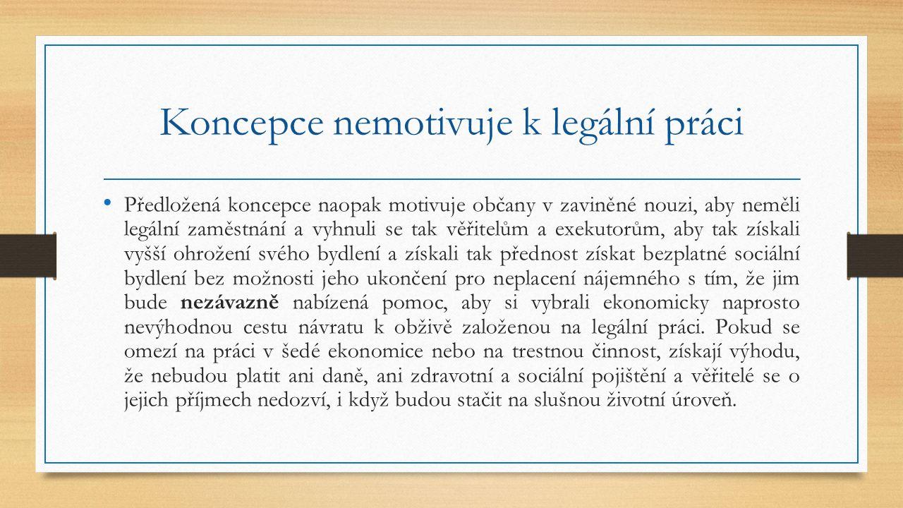 Koncepce nemotivuje k legální práci Předložená koncepce naopak motivuje občany v zaviněné nouzi, aby neměli legální zaměstnání a vyhnuli se tak věřite