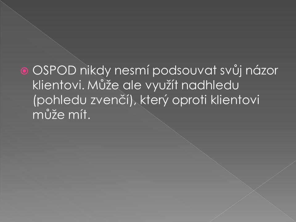  OSPOD nikdy nesmí podsouvat svůj názor klientovi. Může ale využít nadhledu (pohledu zvenčí), který oproti klientovi může mít.