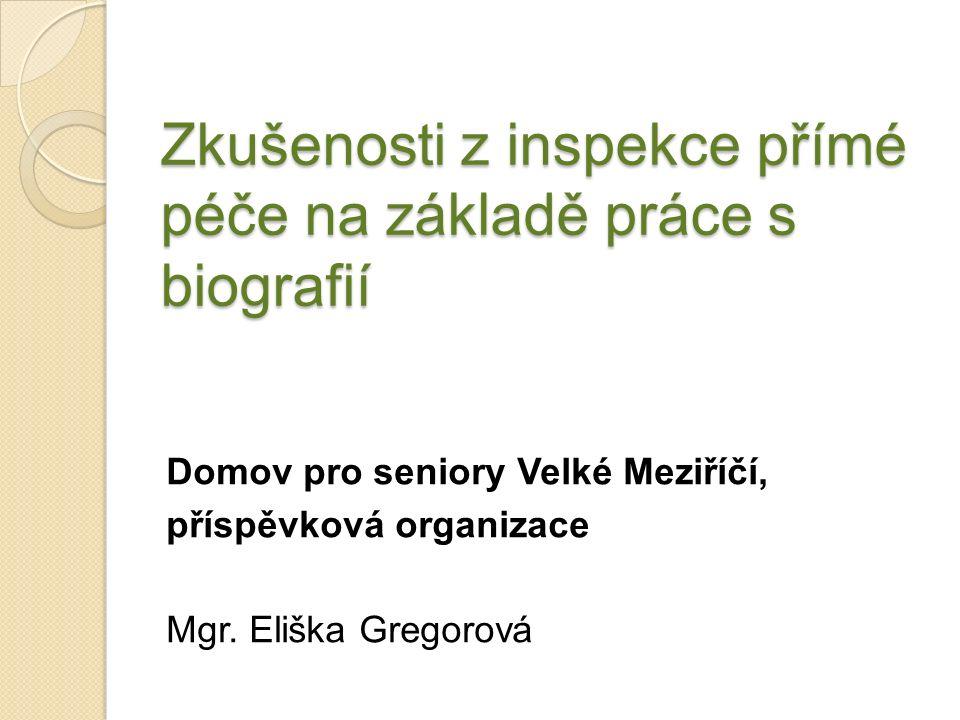 Zkušenosti z inspekce přímé péče na základě práce s biografií Domov pro seniory Velké Meziříčí, příspěvková organizace Mgr.