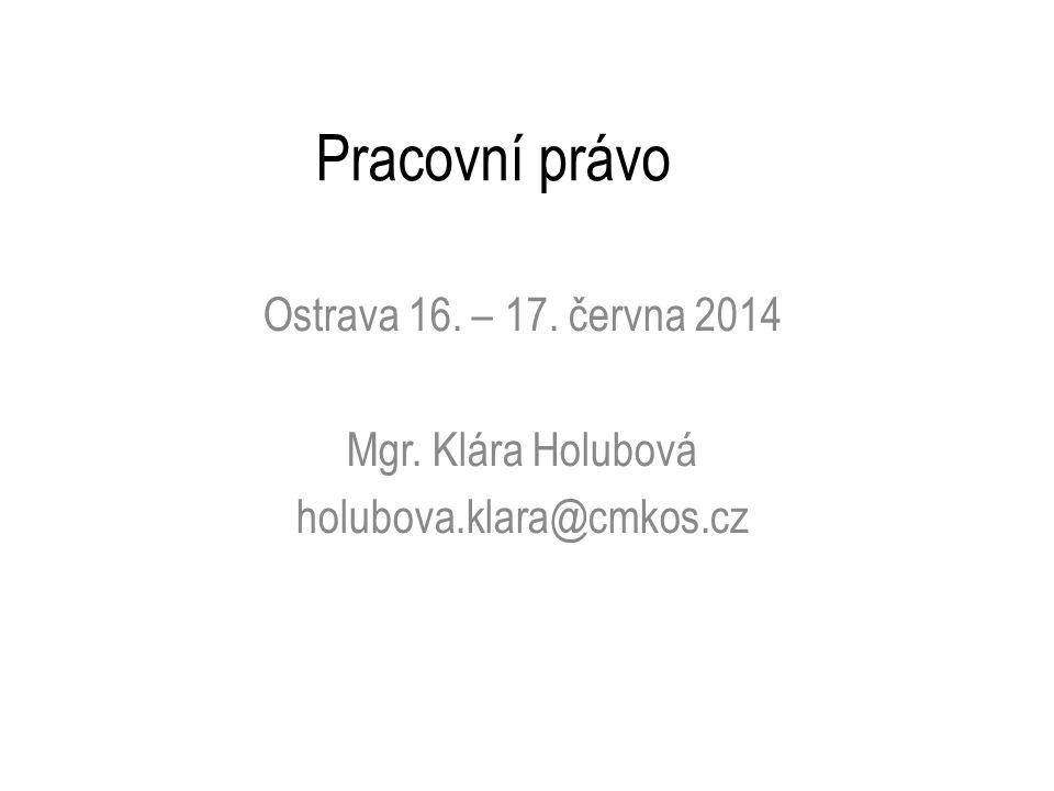 Pracovní právo Ostrava 16. – 17. června 2014 Mgr. Klára Holubová holubova.klara@cmkos.cz