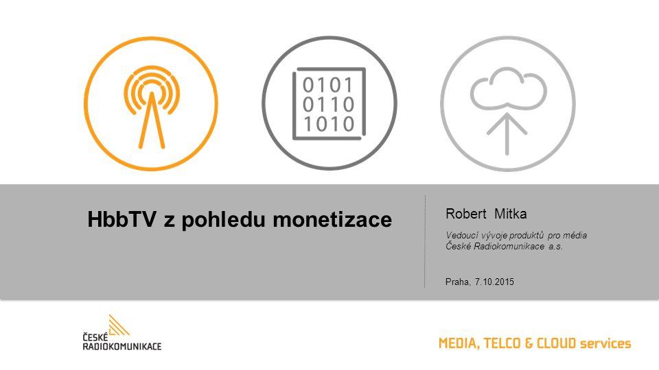 HbbTV z pohledu monetizace Robert Mitka Vedoucí vývoje produktů pro média České Radiokomunikace a.s. Praha, 7.10.2015
