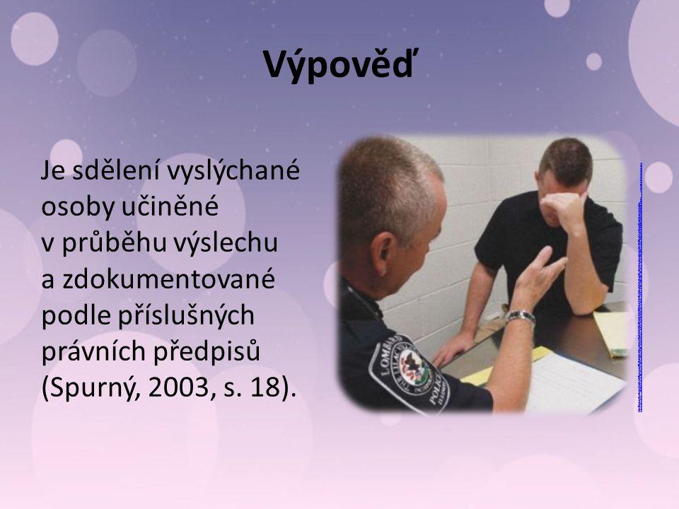 Výpověď Je sdělení vyslýchané osoby učiněné v průběhu výslechu a zdokumentované podle příslušných právních předpisů (Spurný, 2003, s.