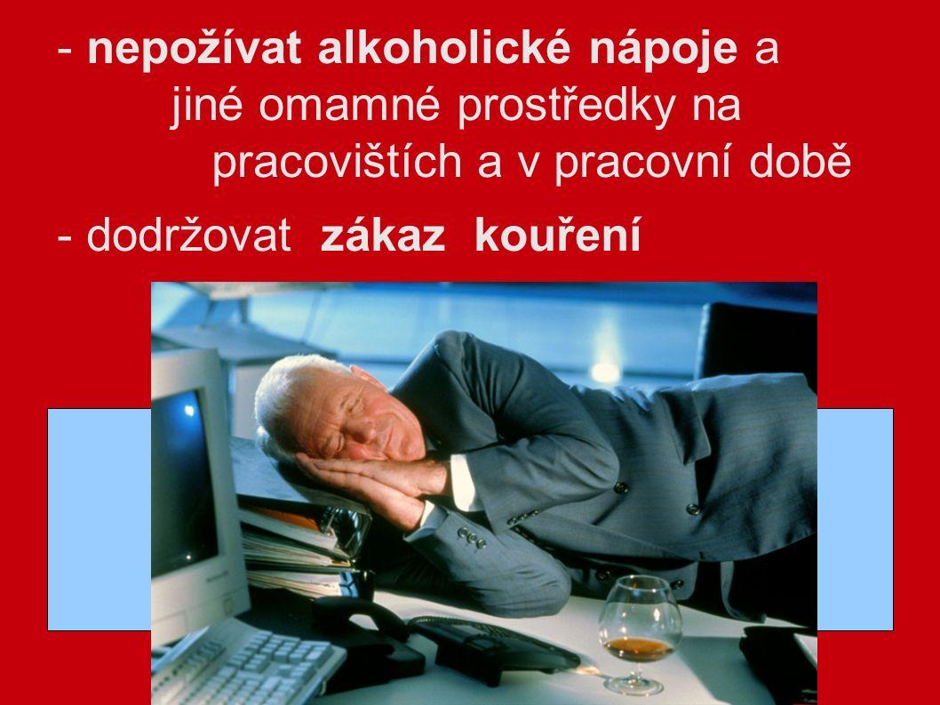 - nepožívat alkoholické nápoje a jiné omamné prostředky na pracovištích a v pracovní době - dodržovat zákaz kouření