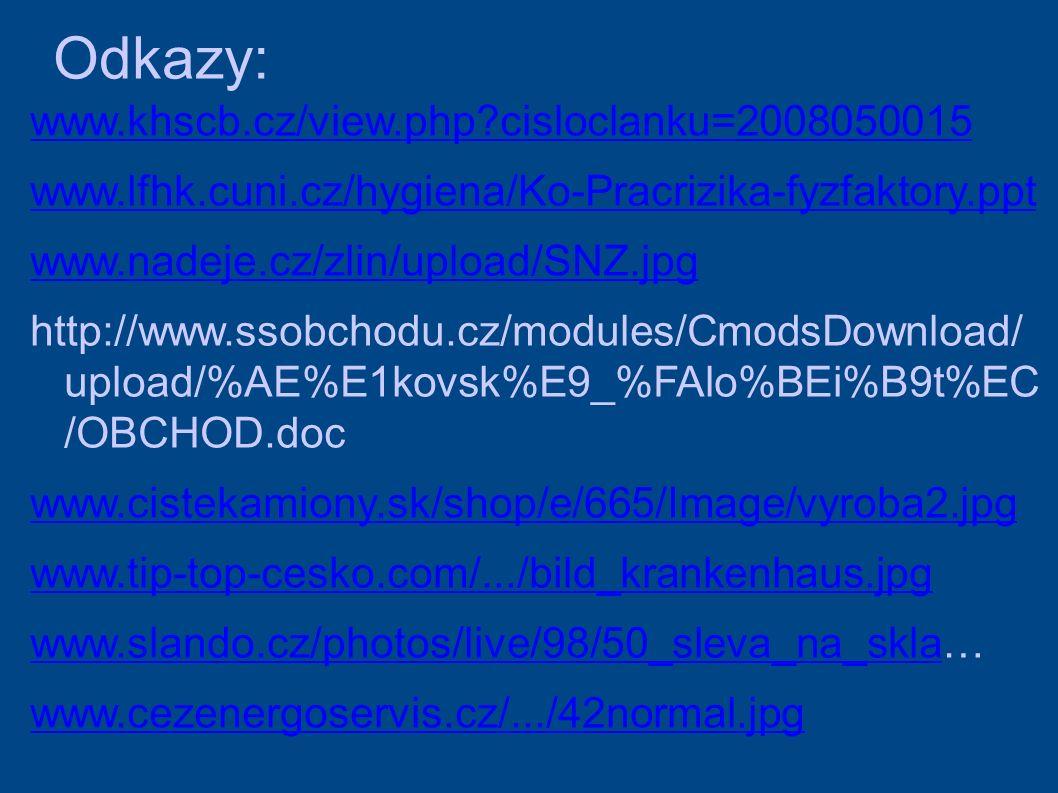 Odkazy: www.khscb.cz/view.php cisloclanku=2008050015 www.lfhk.cuni.cz/hygiena/Ko-Pracrizika-fyzfaktory.ppt www.nadeje.cz/zlin/upload/SNZ.jpg http://www.ssobchodu.cz/modules/CmodsDownload/ upload/%AE%E1kovsk%E9_%FAlo%BEi%B9t%EC /OBCHOD.doc www.cistekamiony.sk/shop/e/665/Image/vyroba2.jpg www.tip-top-cesko.com/.../bild_krankenhaus.jpg www.slando.cz/photos/live/98/50_sleva_na_sklawww.slando.cz/photos/live/98/50_sleva_na_skla… www.cezenergoservis.cz/.../42normal.jpg