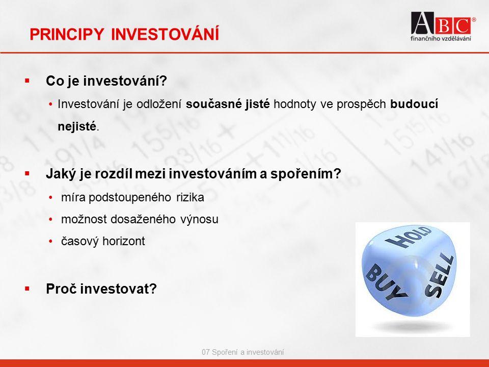 07 Spoření a investování PRINCIPY INVESTOVÁNÍ  Co je investování? Investování je odložení současné jisté hodnoty ve prospěch budoucí nejisté.  Jaký