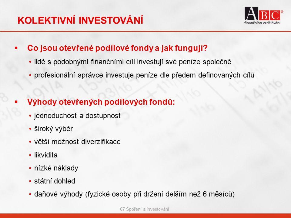 07 Spoření a investování KOLEKTIVNÍ INVESTOVÁNÍ  Co jsou otevřené podílové fondy a jak fungují? lidé s podobnými finančními cíli investují své peníze