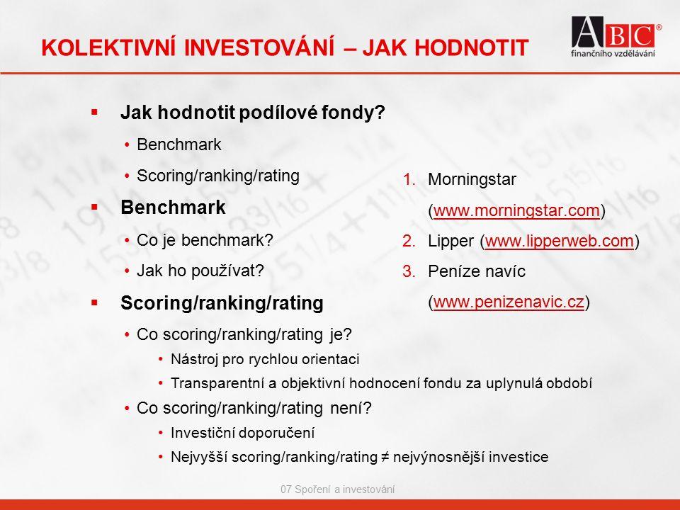 07 Spoření a investování KOLEKTIVNÍ INVESTOVÁNÍ – JAK HODNOTIT  Jak hodnotit podílové fondy? Benchmark Scoring/ranking/rating  Benchmark Co je bench
