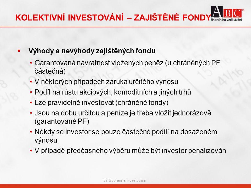 07 Spoření a investování KOLEKTIVNÍ INVESTOVÁNÍ – ZAJIŠTĚNÉ FONDY  Výhody a nevýhody zajištěných fondů Garantovaná návratnost vložených peněz (u chráněných PF částečná) V některých případech záruka určitého výnosu Podíl na růstu akciových, komoditních a jiných trhů Lze pravidelně investovat (chráněné fondy) Jsou na dobu určitou a peníze je třeba vložit jednorázově (garantované PF) Někdy se investor se pouze částečně podílí na dosaženém výnosu V případě předčasného výběru může být investor penalizován