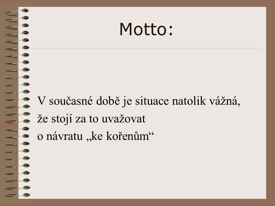 """Motto: V současné době je situace natolik vážná, že stojí za to uvažovat o návratu """"ke kořenům"""