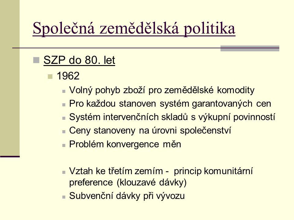 Společná zemědělská politika SZP do 80. let 1962 Volný pohyb zboží pro zemědělské komodity Pro každou stanoven systém garantovaných cen Systém interve