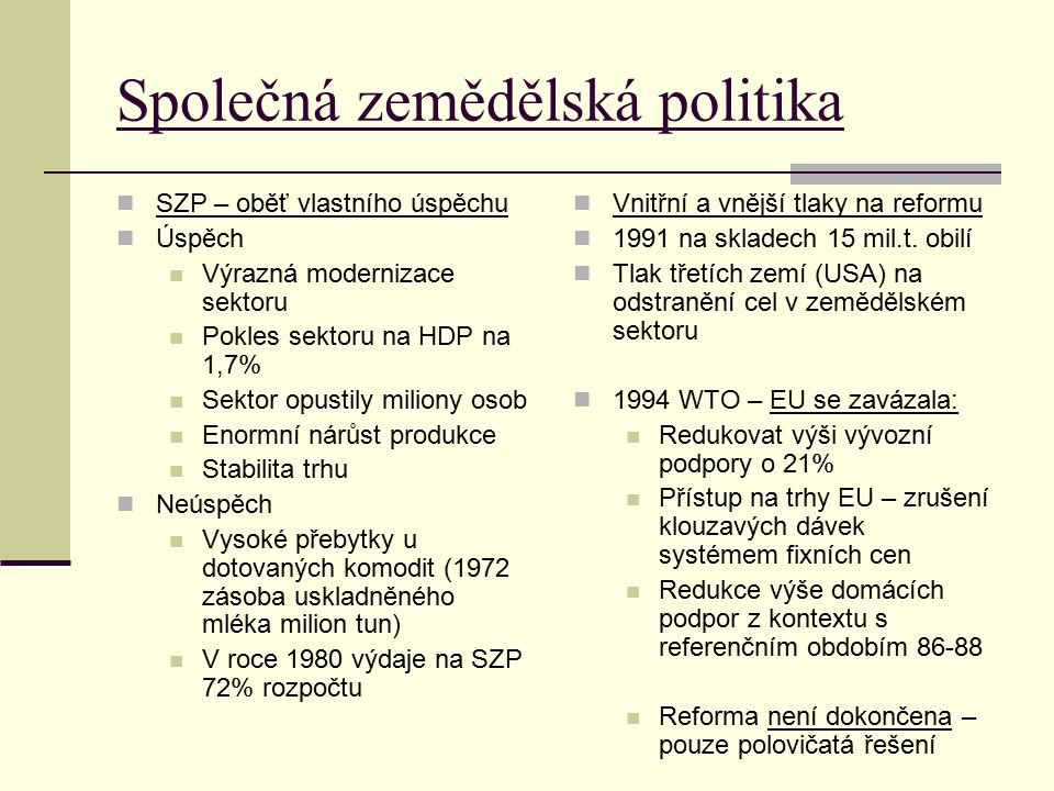Společná zemědělská politika SZP – oběť vlastního úspěchu Úspěch Výrazná modernizace sektoru Pokles sektoru na HDP na 1,7% Sektor opustily miliony osob Enormní nárůst produkce Stabilita trhu Neúspěch Vysoké přebytky u dotovaných komodit (1972 zásoba uskladněného mléka milion tun) V roce 1980 výdaje na SZP 72% rozpočtu Vnitřní a vnější tlaky na reformu 1991 na skladech 15 mil.t.