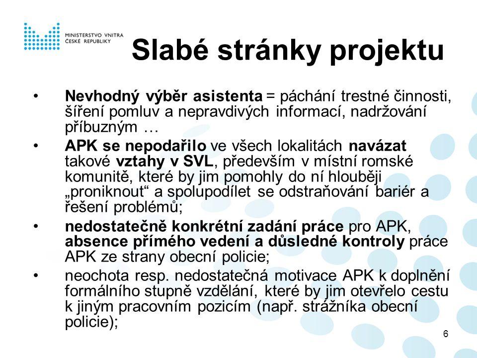 """6 Slabé stránky projektu Nevhodný výběr asistenta = páchání trestné činnosti, šíření pomluv a nepravdivých informací, nadržování příbuzným … APK se nepodařilo ve všech lokalitách navázat takové vztahy v SVL, především v místní romské komunitě, které by jim pomohly do ní hlouběji """"proniknout a spolupodílet se odstraňování bariér a řešení problémů; nedostatečně konkrétní zadání práce pro APK, absence přímého vedení a důsledné kontroly práce APK ze strany obecní policie; neochota resp."""