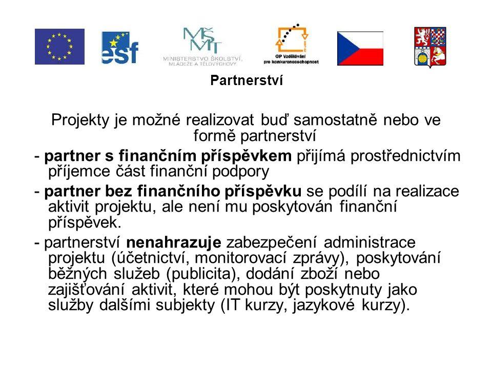 Partnerství Projekty je možné realizovat buď samostatně nebo ve formě partnerství - partner s finančním příspěvkem přijímá prostřednictvím příjemce část finanční podpory - partner bez finančního příspěvku se podílí na realizace aktivit projektu, ale není mu poskytován finanční příspěvek.