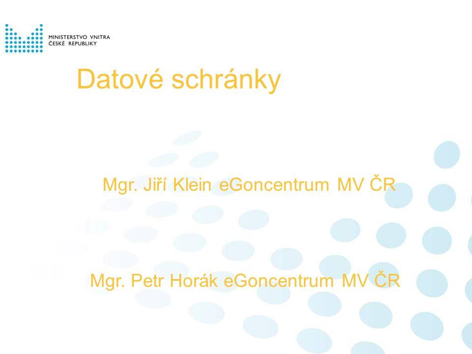 Datové schránky Mgr. Jiří Klein eGoncentrum MV ČR Mgr. Petr Horák eGoncentrum MV ČR
