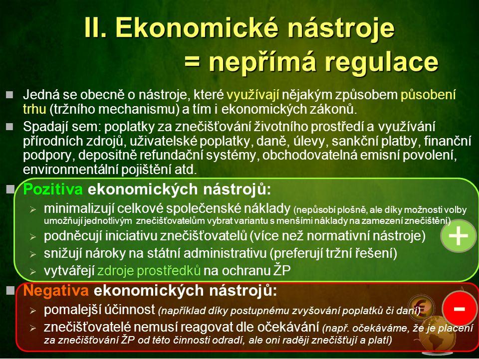 II. Ekonomické nástroje = nepřímá regulace + - Jedná se obecně o nástroje, které využívají nějakým způsobem působení trhu (tržního mechanismu) a tím i