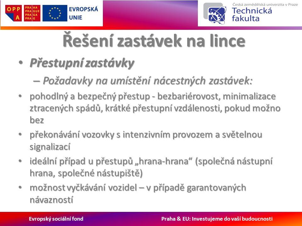 """Evropský sociální fond Praha & EU: Investujeme do vaší budoucnosti Řešení zastávek na lince Přestupní zastávky Přestupní zastávky – Požadavky na umístění nácestných zastávek: pohodlný a bezpečný přestup - bezbariérovost, minimalizace ztracených spádů, krátké přestupní vzdálenosti, pokud možno bez pohodlný a bezpečný přestup - bezbariérovost, minimalizace ztracených spádů, krátké přestupní vzdálenosti, pokud možno bez překonávání vozovky s intenzivním provozem a světelnou signalizací překonávání vozovky s intenzivním provozem a světelnou signalizací ideální případ u přestupů """"hrana-hrana (společná nástupní hrana, společné nástupiště) ideální případ u přestupů """"hrana-hrana (společná nástupní hrana, společné nástupiště) možnost vyčkávání vozidel – v případě garantovaných návazností možnost vyčkávání vozidel – v případě garantovaných návazností"""