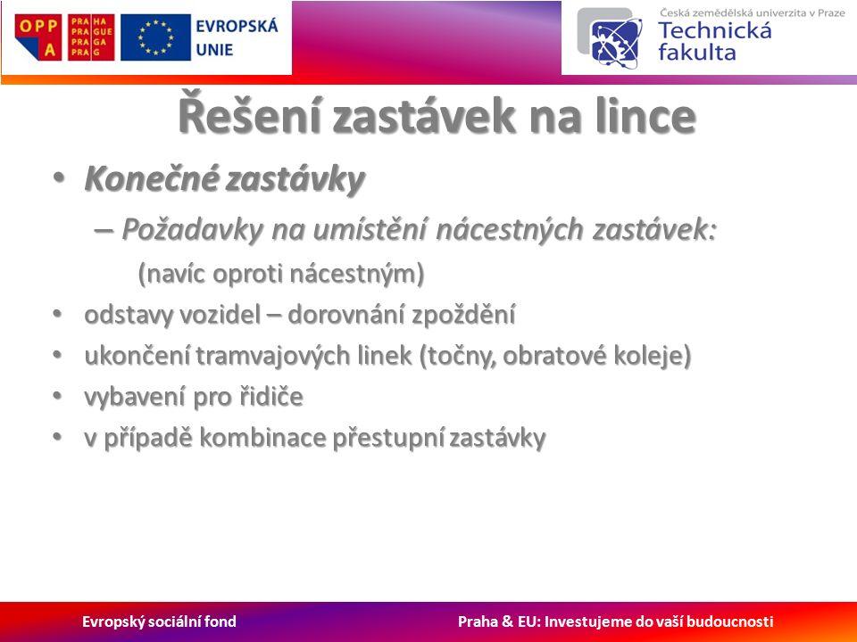 Evropský sociální fond Praha & EU: Investujeme do vaší budoucnosti Řešení zastávek na lince Konečné zastávky Konečné zastávky – Požadavky na umístění nácestných zastávek: (navíc oproti nácestným) odstavy vozidel – dorovnání zpoždění odstavy vozidel – dorovnání zpoždění ukončení tramvajových linek (točny, obratové koleje) ukončení tramvajových linek (točny, obratové koleje) vybavení pro řidiče vybavení pro řidiče v případě kombinace přestupní zastávky v případě kombinace přestupní zastávky
