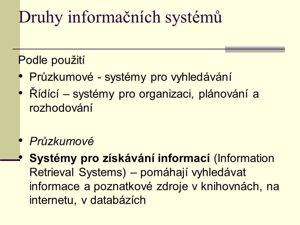 Druhy informačních systémů Podle použití Průzkumové - systémy pro vyhledávání Řídící – systémy pro organizaci, plánování a rozhodování Průzkumové Systémy pro získávání informací (Information Retrieval Systems) – pomáhají vyhledávat informace a poznatkové zdroje v knihovnách, na internetu, v databázích