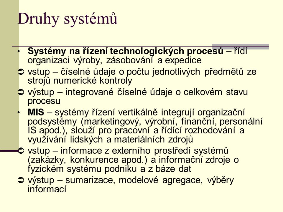 Druhy systémů Systémy na řízení technologických procesů – řídí organizaci výroby, zásobování a expedice  vstup – číselné údaje o počtu jednotlivých předmětů ze strojů numerické kontroly  výstup – integrované číselné údaje o celkovém stavu procesu MIS – systémy řízení vertikálně integrují organizační podsystémy (marketingový, výrobní, finanční, personální IS apod.), slouží pro pracovní a řídící rozhodování a využívání lidských a materiálních zdrojů  vstup – informace z externího prostředí systémů (zakázky, konkurence apod.) a informační zdroje o fyzickém systému podniku a z báze dat  výstup – sumarizace, modelové agregace, výběry informací