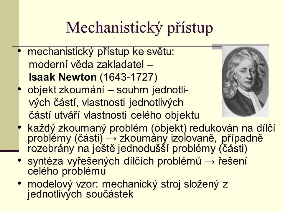 Mechanistický přístup mechanistický přístup ke světu: moderní věda zakladatel – Isaak Newton (1643-1727) objekt zkoumání – souhrn jednotli- vých částí, vlastnosti jednotlivých částí utváří vlastnosti celého objektu každý zkoumaný problém (objekt) redukován na dílčí problémy (části) → zkoumány izolovaně, případně rozebrány na ještě jednodušší problémy (části) syntéza vyřešených dílčích problémů → řešení celého problému modelový vzor: mechanický stroj složený z jednotlivých součástek